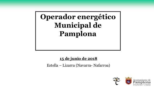 Operador energético Municipal de Pamplona 15 de junio de 2018 Estella – Lizarra (Navarra- Nafarroa)