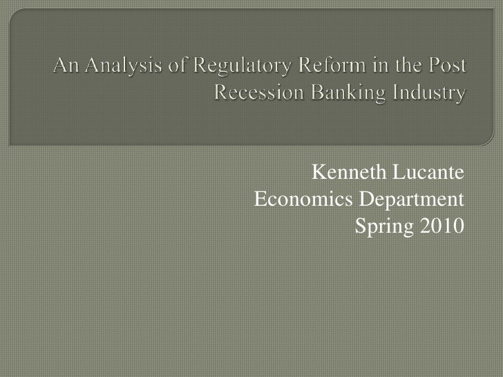 An Analysis of Regulatory Reform in the Post Recession Banking Industry<br />Kenneth Lucante<br />Economics Department <br...