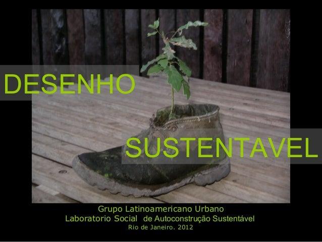 SUSTENTAVEL DESENHO Grupo Latinoamericano Urbano Laboratorio Social de Autoconstrução Sustentável Rio de Janeiro. 2012