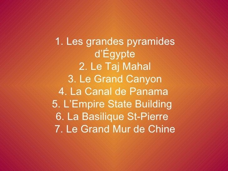 1. Les grandes pyramides d'Égypte 2. Le Taj Mahal 3. Le Grand Canyon 4. La Canal de Panama  5. L'Empire State Building  6....