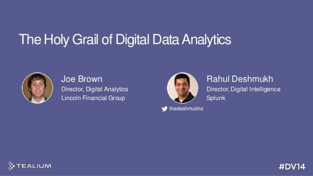 The Holy Grail of Digital Data Analytics Joe Brown  Rahul Deshmukh  Director, Digital Analytics Lincoln Financial Group  D...