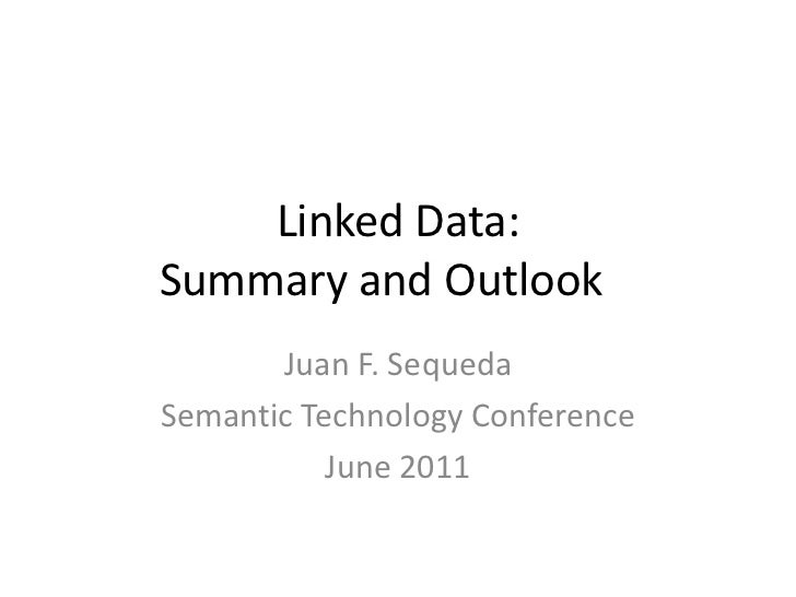 Linked Data: Summary and Outlook	<br />Juan F. Sequeda<br />Semantic Technology Conference<br />June 2011<br />