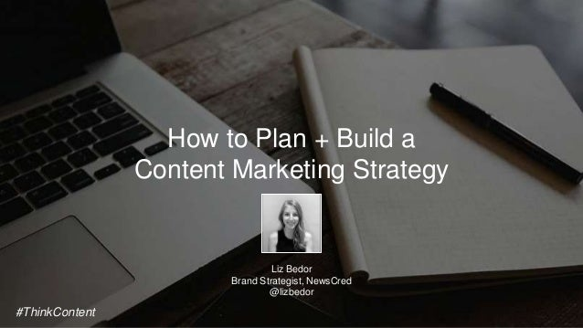 How to Plan + Build a Content Marketing Strategy Liz Bedor Brand Strategist, NewsCred @lizbedor #ThinkContent