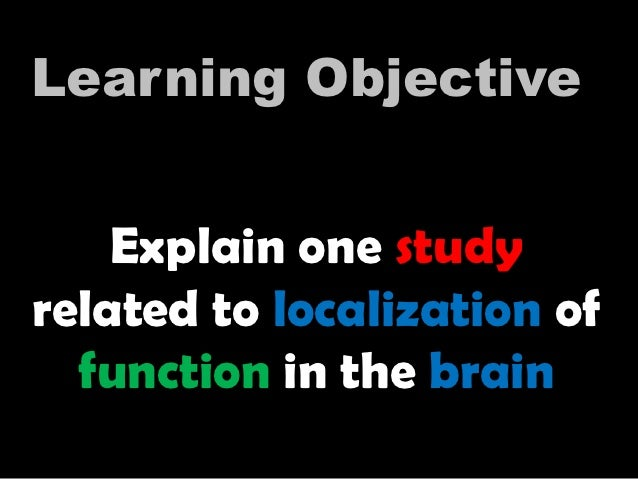 Explain one study related to localization of function in the brain Learning Objective