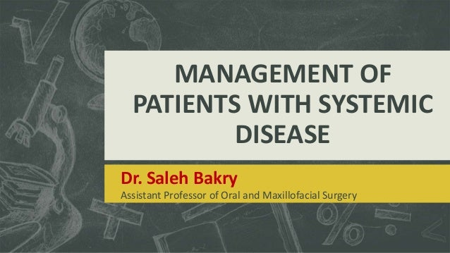 MANAGEMENT OF PATIENTS WITH SYSTEMIC DISEASE Dr. Saleh Bakry Assistant Professor of Oral and Maxillofacial Surgery