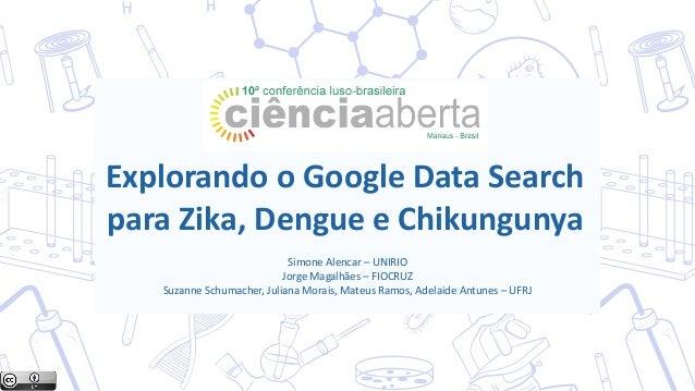 Explorando o Google Data Search para Zika, Dengue e Chikungunya Simone Alencar – UNIRIO Jorge Magalhães – FIOCRUZ Suzanne ...