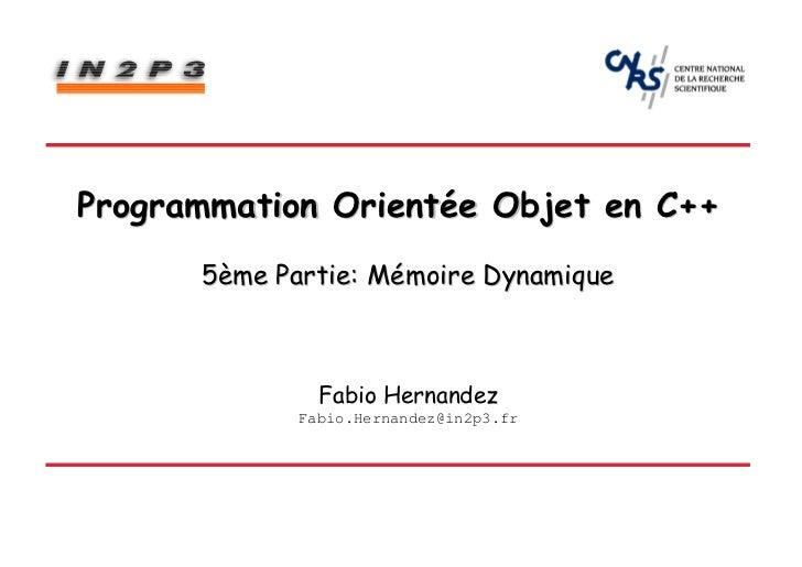 Programmation Orientée Objet en C++      5ème Partie: Mémoire Dynamique               Fabio Hernandez             Fabio.He...