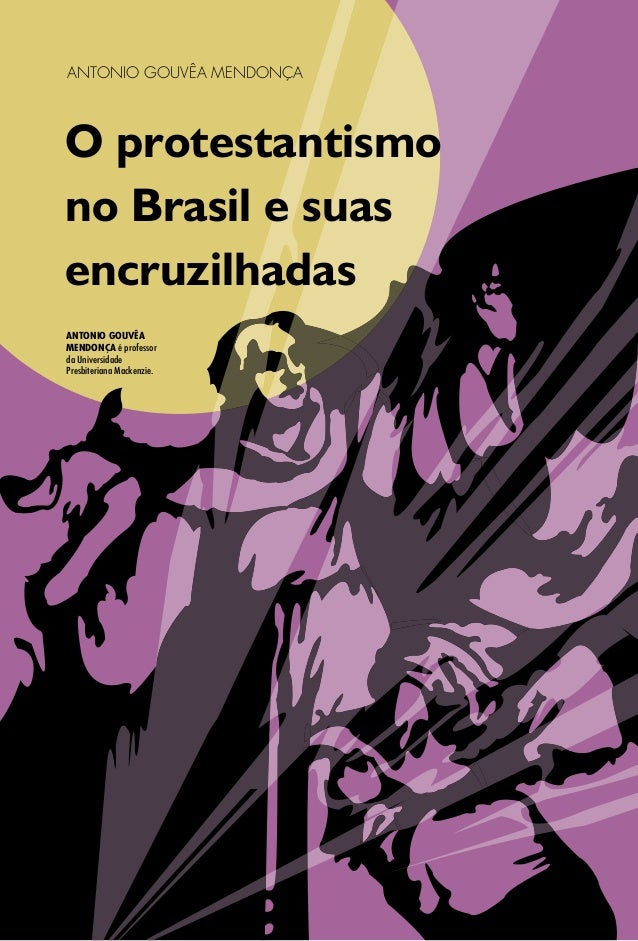 ANTONIO GOUVÊA MENDONÇA O protestantismo no Brasil e suas encruzilhadas ANTONIO GOUVÊA MENDONÇA é professor da Universidad...