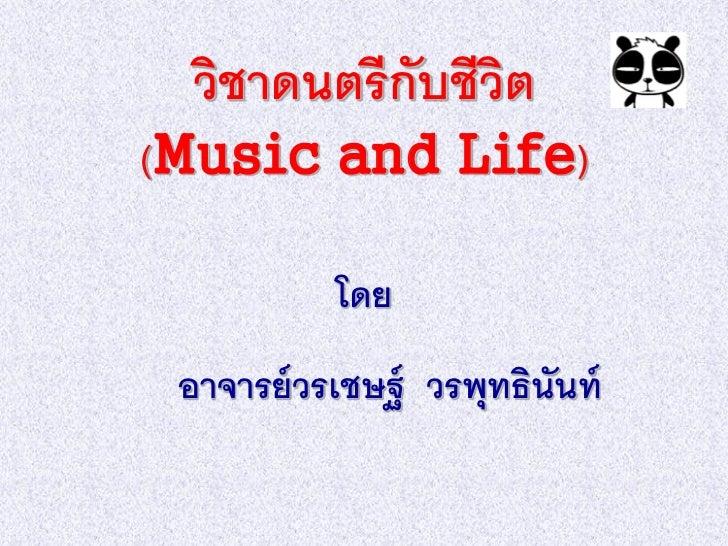 วิชาดนตรี กับชีวต                  ิ(Music and Life)           โดย อาจารย์ วรเชษฐ์ วรพุทธินันท์