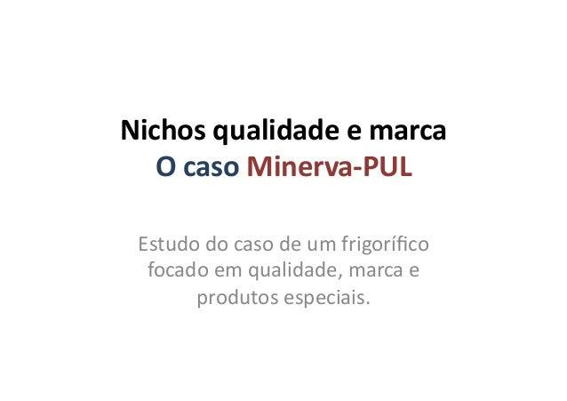 Nichos qualidade e marca O caso Minerva-‐PUL Estudo do caso de um frigorífico focado em qual...