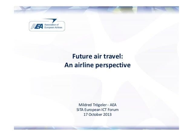 Future air travel: An airline perspective  Mildred Trögeler - AEA SITA European ICT Forum 17 October 2013