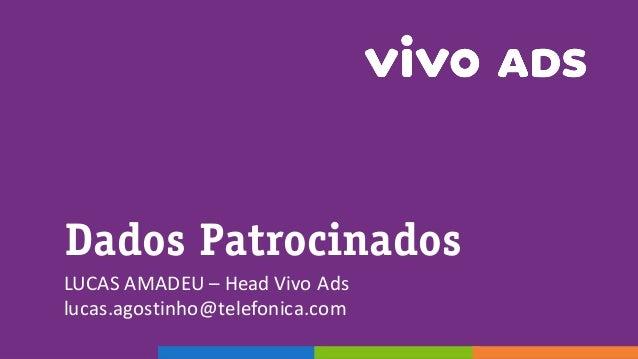 Dados Patrocinados LUCAS  AMADEU  – Head  Vivo  Ads lucas.agostinho@telefonica.com