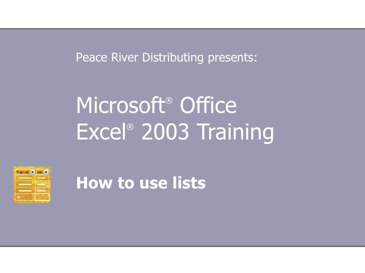 Microsoft ®  Office  Excel ®   2003 Training How to use lists Peace River Distributing presents: