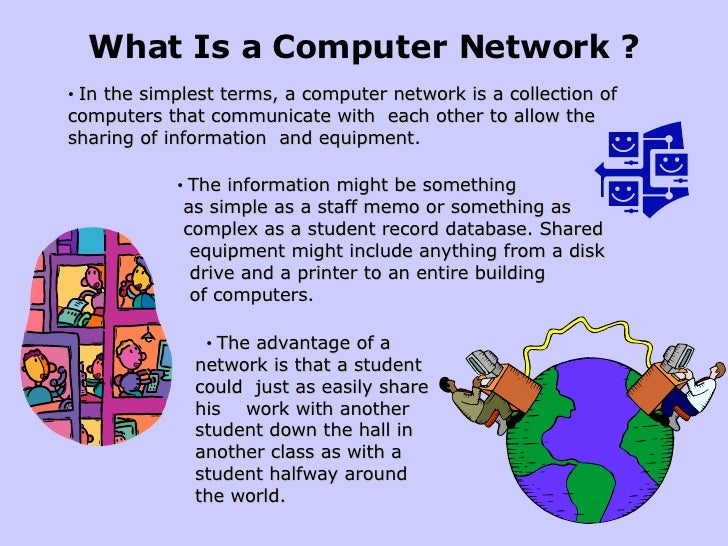 What Is a Computer Network ? • In the simplest terms, a computer network is a collection of computers that communicate wit...