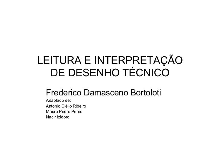LEITURA E INTERPRETAÇÃO  DE DESENHO TÉCNICO Frederico Damasceno Bortoloti Adaptado de: Antonio Clélio Ribeiro Mauro Pedro ...