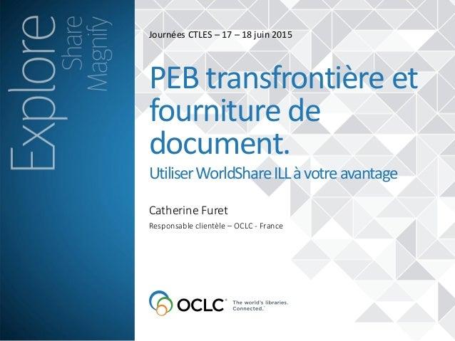 Catherine Furet PEB transfrontière et fourniture de document. UtiliserWorldShareILLàvotreavantage Responsable clientèle – ...