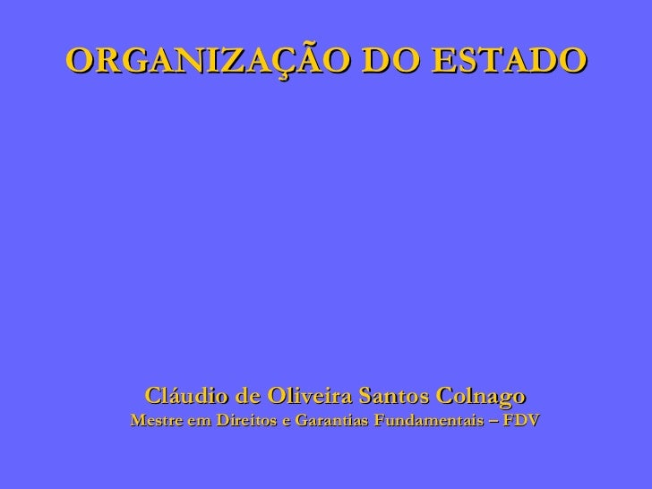ORGANIZAÇÃO DO ESTADO Cláudio de Oliveira Santos Colnago Mestre em Direitos e Garantias Fundamentais – FDV