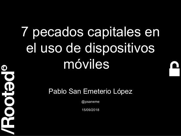 1 7 pecados capitales en el uso de dispositivos móviles Pablo San Emeterio López @psaneme 15/09/2018