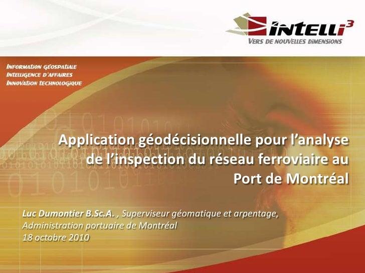 Application géodécisionnelle pour l'analyse de l'inspection du réseau ferroviaire au Port de Montréal<br />Luc Dumontier B...