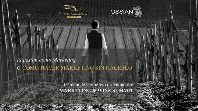 la pasión como Marketing o CÓMO HACER MARKETING SIN HACERLO Cámara de Comercio de Valladolid MARKETING & WINE SUMMIT