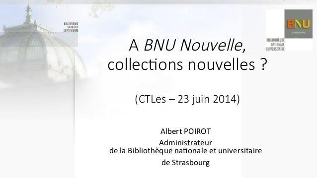 A BNU Nouvelle,   collec(ons nouvelles ?    (CTLes – 23 juin 2014) Albert  POIROT   Administrateur    ...
