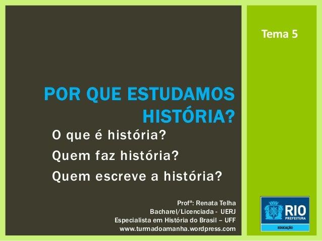 O que é história? Quem faz história? Quem escreve a história? POR QUE ESTUDAMOS HISTÓRIA? Tema 5 Profª: Renata Telha Bacha...