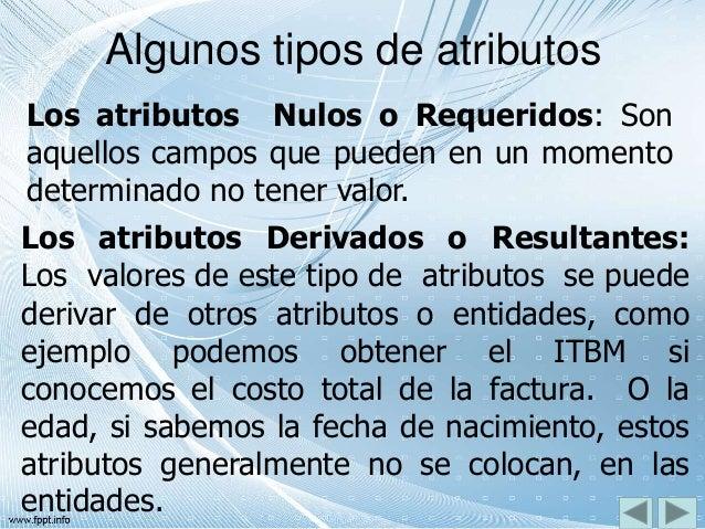 Algunos tipos de atributos Los atributos Nulos o Requeridos: Son aquellos campos que pueden en un momento determinado no t...