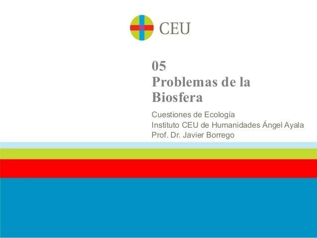 05Problemas de laBiosferaCuestiones de EcologíaInstituto CEU de Humanidades Ángel AyalaProf. Dr. Javier Borrego