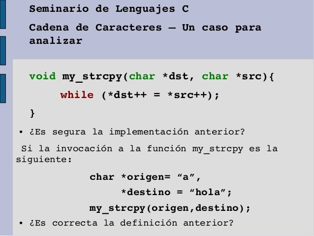 voidmy_strcpy(char*dst,char*src){while(*dst++=*src++);}● ¿Esseguralaimplementaciónanterior?Silainvocacióna...