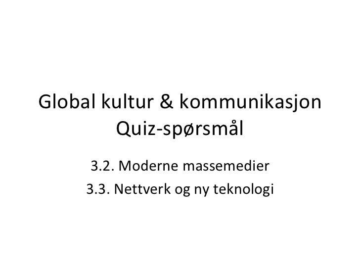 Global kultur & kommunikasjon Quiz-spørsmål 3.2. Moderne massemedier 3.3. Nettverk og ny teknologi