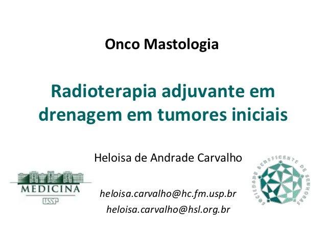 Onco Mastologia Radioterapia adjuvante emdrenagem em tumores iniciais      Heloisa de Andrade Carvalho       heloisa.carva...