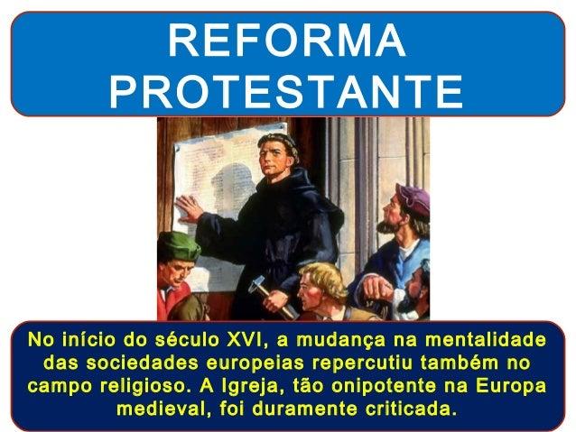 REFORMA       PROTESTANTENo início do século XVI, a mudança na mentalidade das sociedades europeias repercutiu também noca...