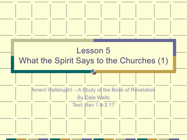 Lesson 5 What the Spirit Says to the Churches (1) Amen! Hallelujah! – A Study of the Book of Revelation By Dale Wells Text...