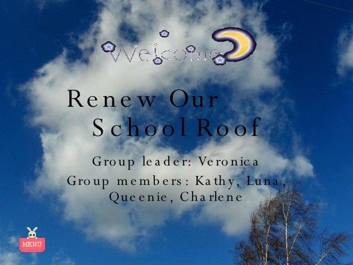 Renew Our  School Roof Group leader: Veronica Group members: Kathy, Luna, Queenie, Charlene