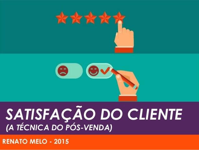 SATISFAÇÃO DO CLIENTE (A TÉCNICA DO PÓS-VENDA) RENATO MELO - 2015