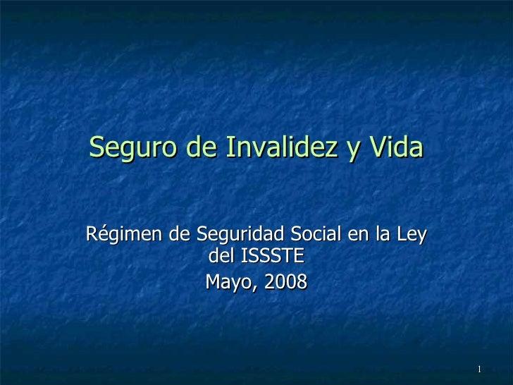 Seguro de Invalidez y Vida Régimen de Seguridad Social en la Ley del ISSSTE Mayo, 2008