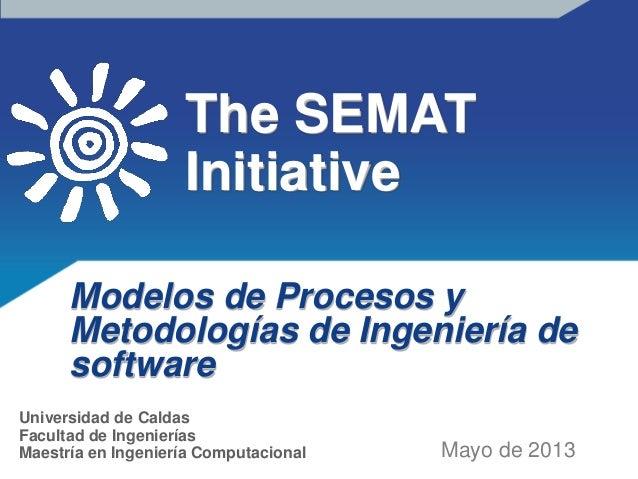 The SEMATInitiativeModelos de Procesos yMetodologías de Ingeniería desoftwareMayo de 2013Universidad de CaldasFacultad de ...