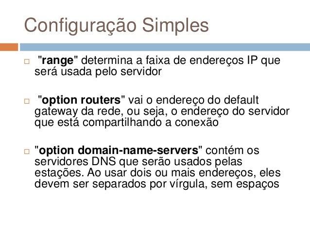 """Configuração Simples  """"range"""" determina a faixa de endereços IP que será usada pelo servidor  """"option routers"""" vai o end..."""