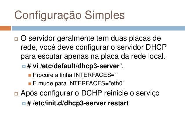 Configuração Simples  O servidor geralmente tem duas placas de rede, você deve configurar o servidor DHCP para escutar ap...
