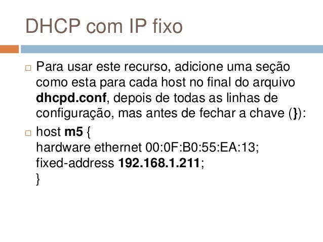 DHCP com IP fixo  Para usar este recurso, adicione uma seção como esta para cada host no final do arquivo dhcpd.conf, dep...