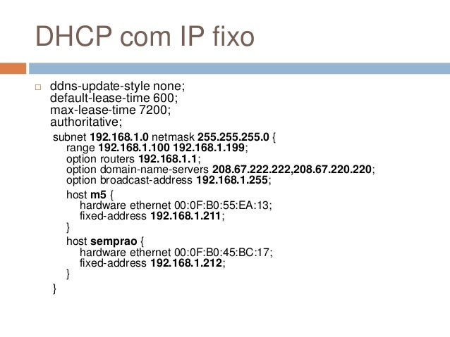 DHCP com IP fixo  ddns-update-style none; default-lease-time 600; max-lease-time 7200; authoritative; subnet 192.168.1.0 ...