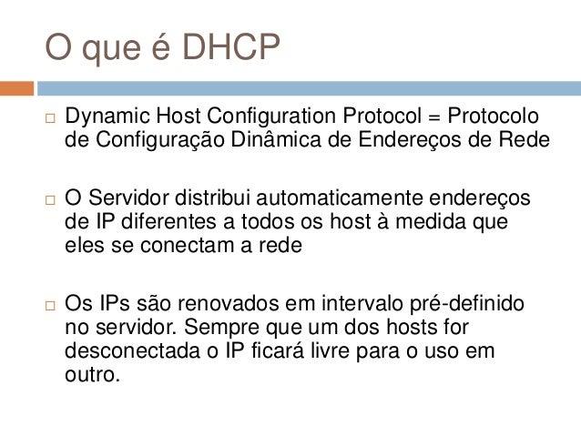 O que é DHCP  Dynamic Host Configuration Protocol = Protocolo de Configuração Dinâmica de Endereços de Rede  O Servidor ...