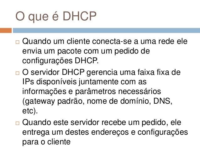 O que é DHCP  Quando um cliente conecta-se a uma rede ele envia um pacote com um pedido de configurações DHCP.  O servid...