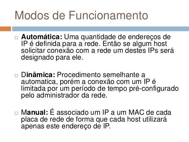 Modos de Funcionamento  Automática: Uma quantidade de endereços de IP é definida para a rede. Então se algum host solicit...