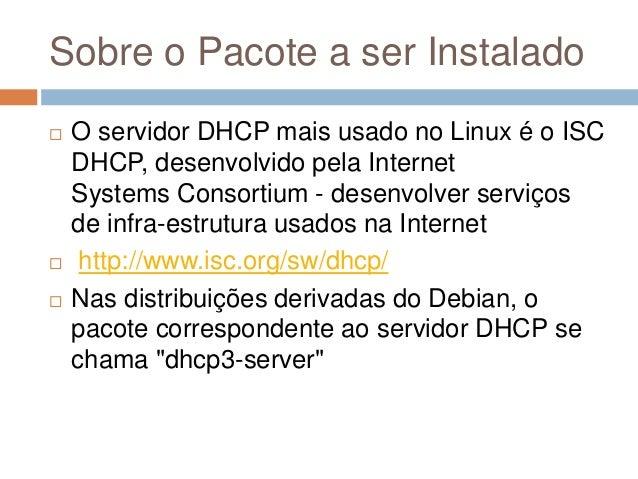 Sobre o Pacote a ser Instalado  O servidor DHCP mais usado no Linux é o ISC DHCP, desenvolvido pela Internet Systems Cons...