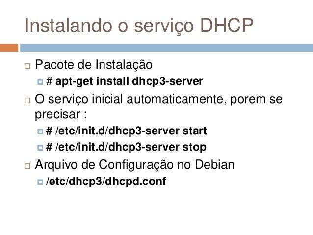Instalando o serviço DHCP  Pacote de Instalação  # apt-get install dhcp3-server  O serviço inicial automaticamente, por...