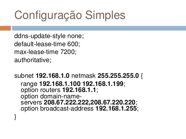 Configuração Simples ddns-update-style none; default-lease-time 600; max-lease-time 7200; authoritative; subnet 192.168.1....