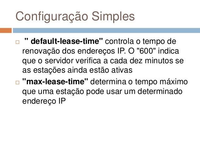"""Configuração Simples  """" default-lease-time"""" controla o tempo de renovação dos endereços IP. O """"600"""" indica que o servidor..."""