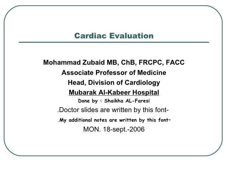 Cardiac Evaluation <ul><li>Mohammad Zubaid MB, ChB, FRCPC, FACC </li></ul><ul><li>Associate Professor of Medicine </li></u...