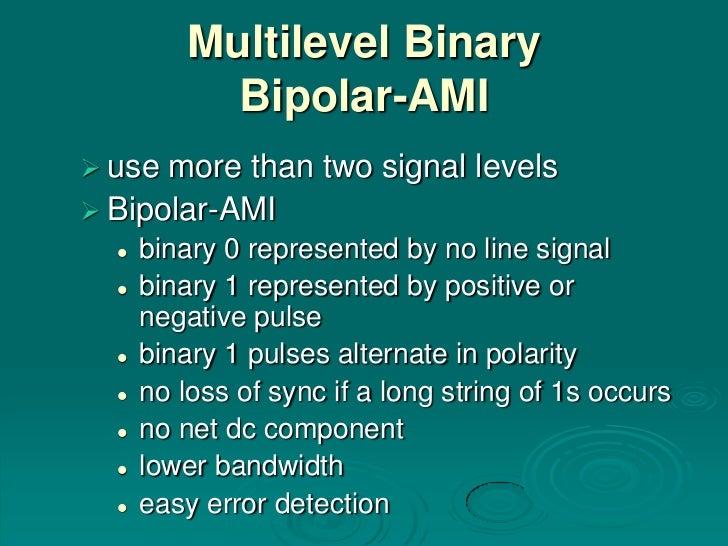 Multilevel Binary            Bipolar-AMI use more than two signal levels Bipolar-AMI     binary 0 represented by no lin...